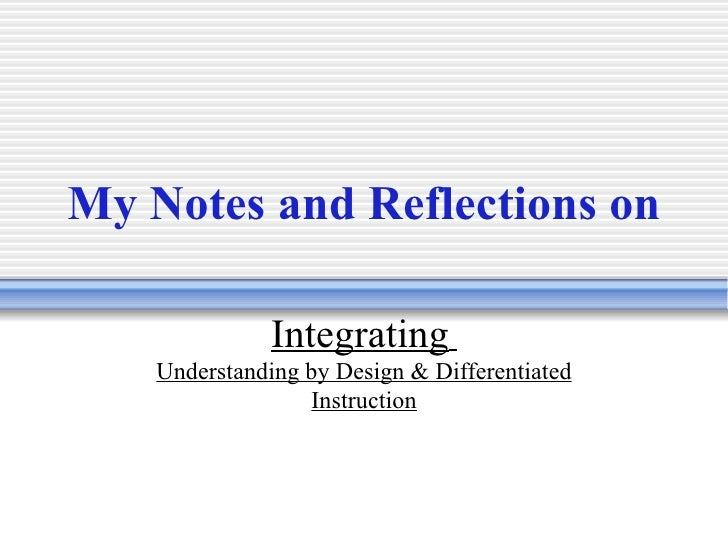 My Notes and Reflections on   Integrating   Understanding by Design & Differentiated Instruction
