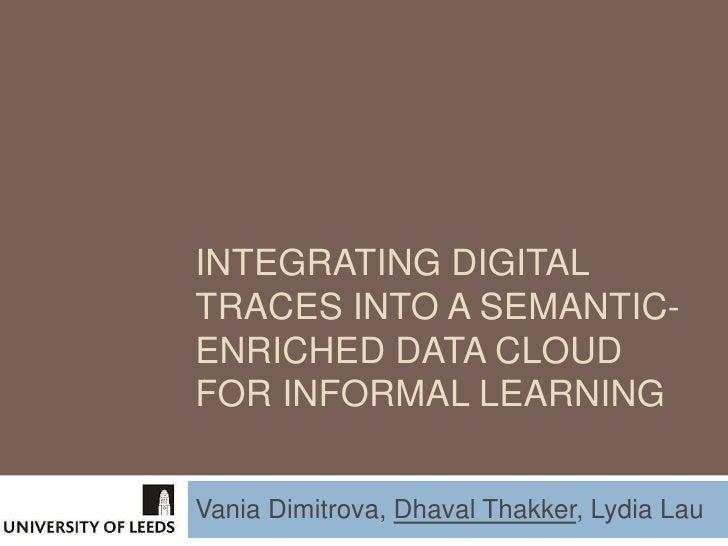 INTEGRATING DIGITALTRACES INTO A SEMANTIC-ENRICHED DATA CLOUDFOR INFORMAL LEARNINGVania Dimitrova, Dhaval Thakker, Lydia Lau