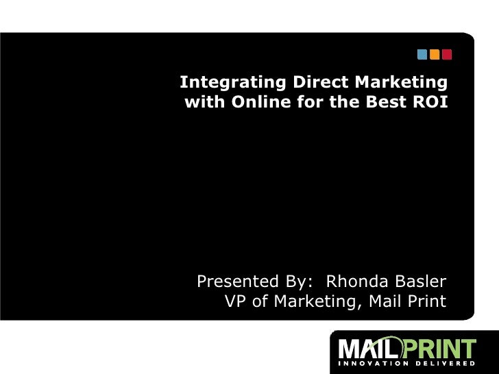 Presented By:  Rhonda Basler VP of Marketing, Mail Print Integrating Direct Marketing with Online for the Best ROI