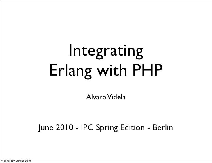 Integrating                              Erlang with PHP                                        Alvaro Videla             ...