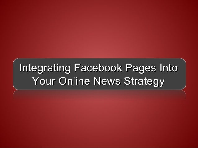Integrating Facebook Pages Into   Your Online News Strategy