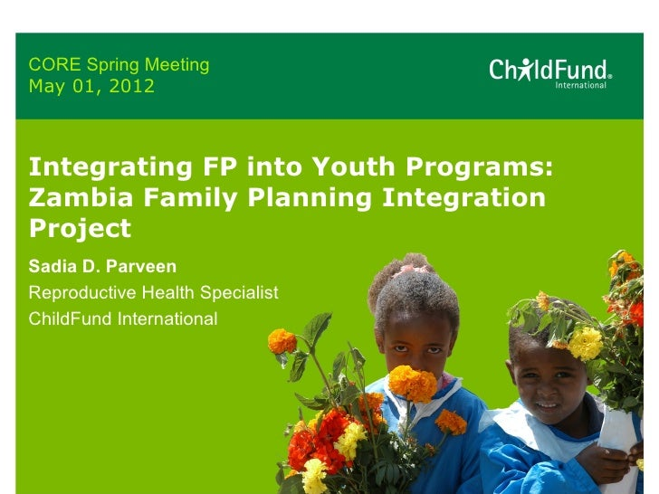 CORE Spring MeetingMay 01, 2012Integrating FP into Youth Programs:Zambia Family Planning IntegrationProjectSadia D. Parvee...