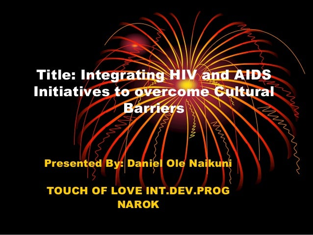 Title: Integrating HIV and AIDS Initiatives to overcome Cultural Barriers Presented By: Daniel Ole Naikuni TOUCH OF LOVE I...