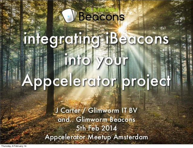 integrating iBeacons into your Appcelerator project J Carter / Glimworm IT BV and.. Glimworm Beacons 5th Feb 2014 Appceler...