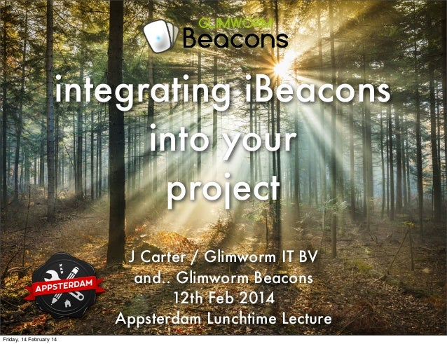 integrating iBeacons into your project J Carter / Glimworm IT BV and.. Glimworm Beacons 12th Feb 2014 Appsterdam Lunchtime...