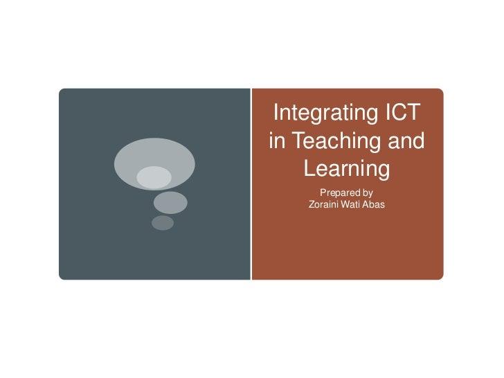Integrating ICTin Teaching and    Learning      Prepared by    Zoraini Wati Abas