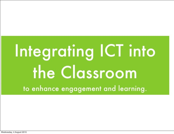 Integrating ICT into                the Classroom                     to enhance engagement and learning.     Wednesday, 4...