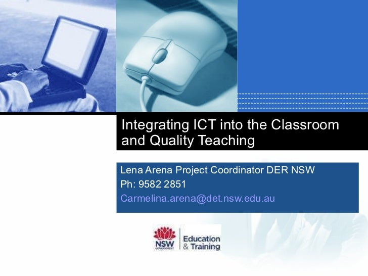 Integrating ICT into the Classroom and Quality Teaching Lena Arena Project Coordinator DER NSW Ph: 9582 2851 [email_addres...