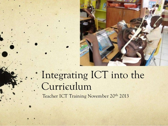 Integrating ICT into the Curriculum Teacher ICT Training November 20th 2013