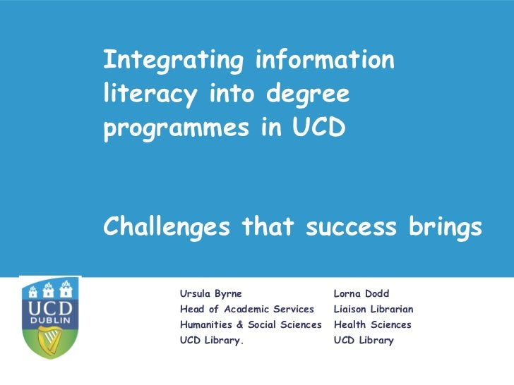 Integrating information literacy instruction into degree programmes in UCD. Authors: Ursula Byrne, Lorna Dodd