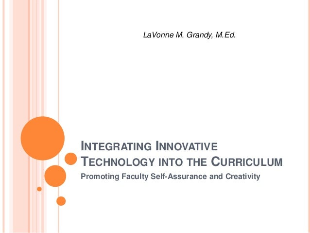LaVonne M. Grandy, M.Ed.  INTEGRATING INNOVATIVE TECHNOLOGY INTO THE CURRICULUM Promoting Faculty Self-Assurance and Creat...