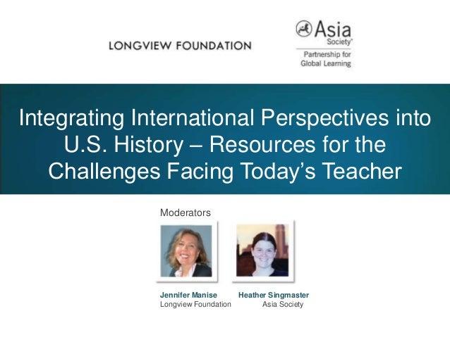 ModeratorsJennifer Manise Heather SingmasterLongview Foundation Asia SocietyIntegrating International Perspectives intoU.S...