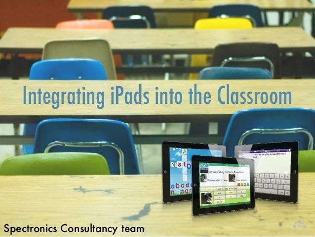 Integrating iPads into the Classroom Spectronics Consultancy team