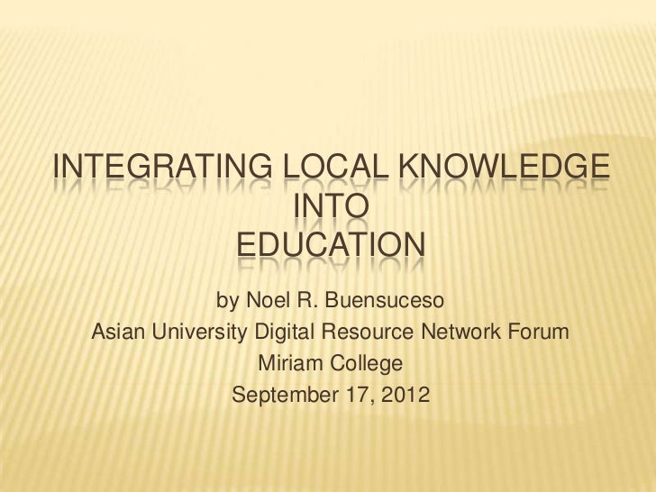INTEGRATING LOCAL KNOWLEDGE             INTO         EDUCATION             by Noel R. Buensuceso Asian University Digital ...