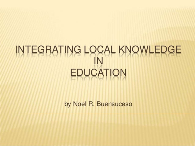 INTEGRATING LOCAL KNOWLEDGE IN EDUCATION by Noel R. Buensuceso