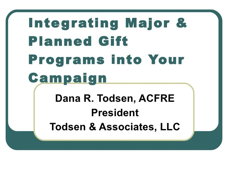 Dana R. Todsen, ACFRE President Todsen & Associates, LLC Integrating Major & Planned Gift Programs into Your Campaign