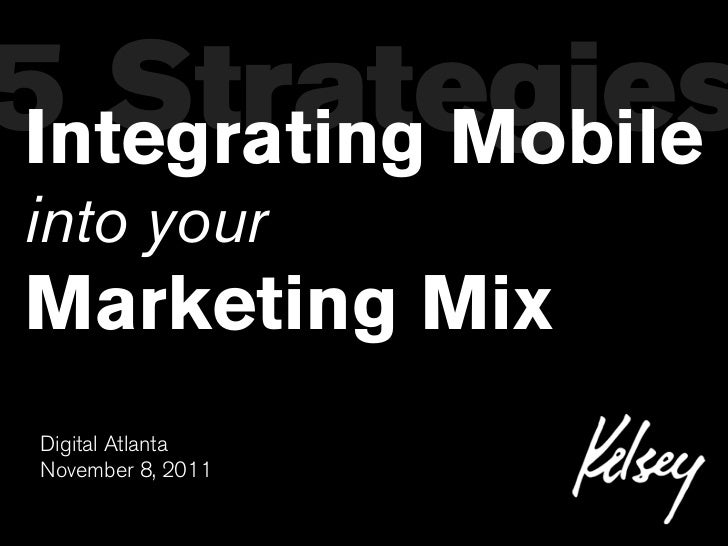 5 StrategiesIntegrating Mobileinto yourMarketing Mix Digital Atlanta November 8, 2011