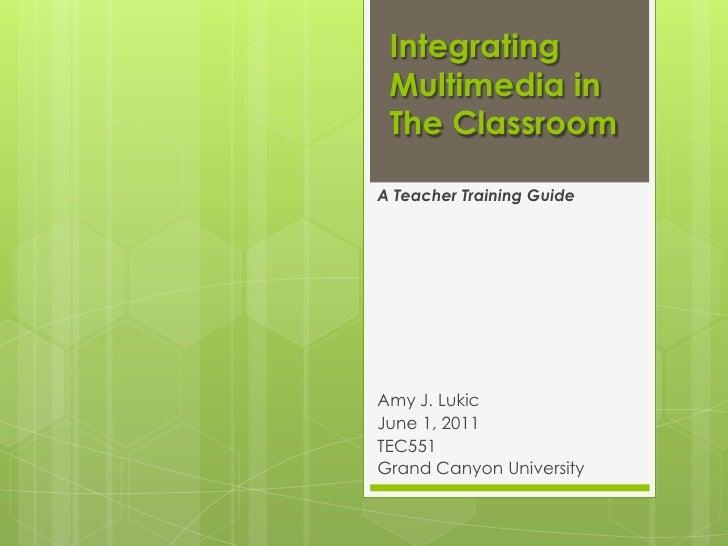Integrating Multimedia in The ClassroomA Teacher Training GuideAmy J. LukicJune 1, 2011TEC551Grand Canyon University