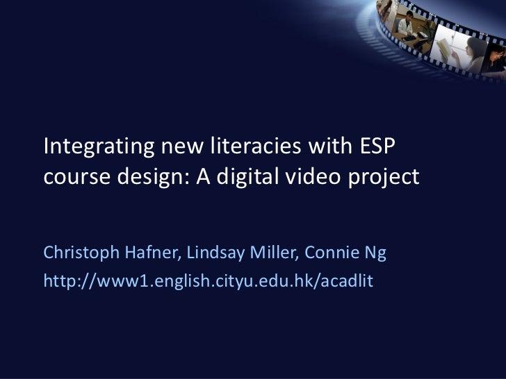 Integrating new literacies with ESP course design: A digital video project Christoph Hafner, Lindsay Miller, Connie Ng htt...