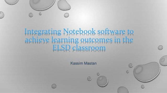 Integrating Notebook software to achieve learning outcomes in the ELSD classroom Kassim Mastan