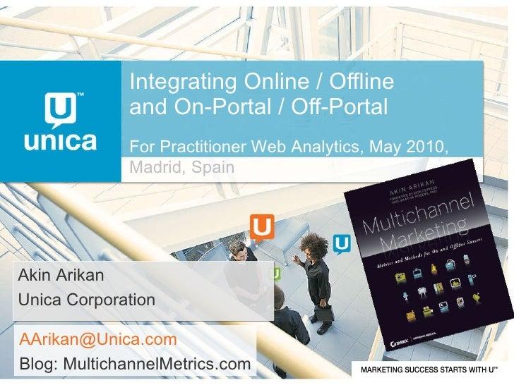 Integrating Online / Offline and On-Portal / Off-Portal Akin Arikan Unica Corporation [email_address] Blog: MultichannelMe...