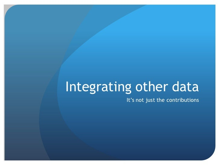 Integrating other data          It's not just the contributions