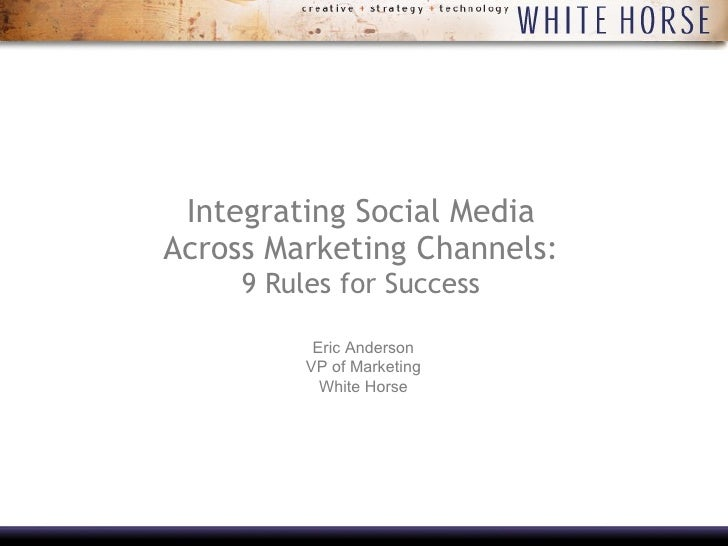 Integrating Social Media Across Marketing Channels:  9 Rules for Success Eric Anderson VP of Marketing White Horse