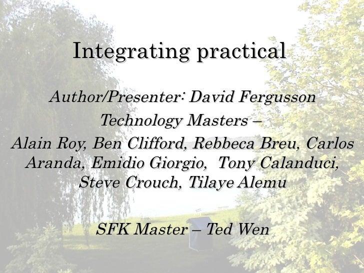 Integrating practical      Author/Presenter: David Fergusson             Technology Masters – Alain Roy, Ben Clifford, Reb...