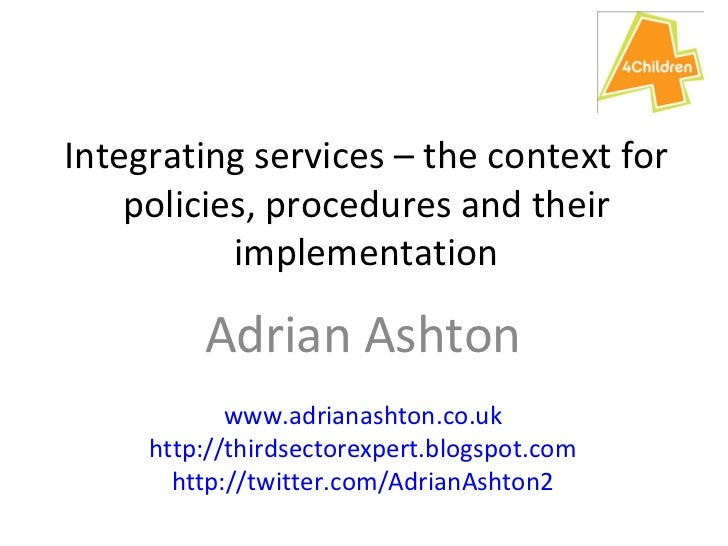 Integrating services – the context for policies, procedures and their implementation Adrian Ashton www.adrianashton.co.uk ...