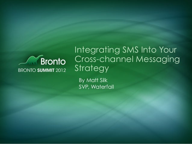 Integrating SMS Into Your Cross-channel Messaging Strategy By Matt Silk SVP, Waterfall