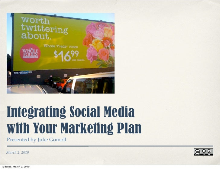 Integrating Social Media     with Your Marketing Plan     Presented by Julie Gomoll     March 2, 2010   Tuesday, March 2, ...