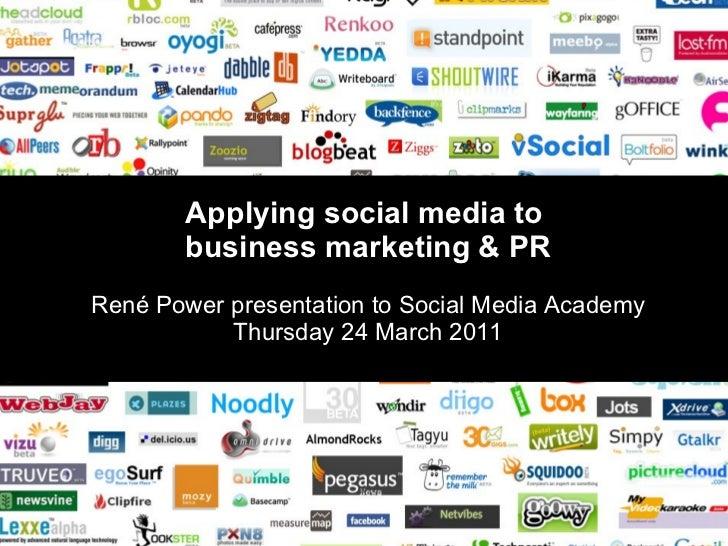 Applying social media to  business marketing & PR René Power presentation to Social Media Academy Thursday 24 March 2011