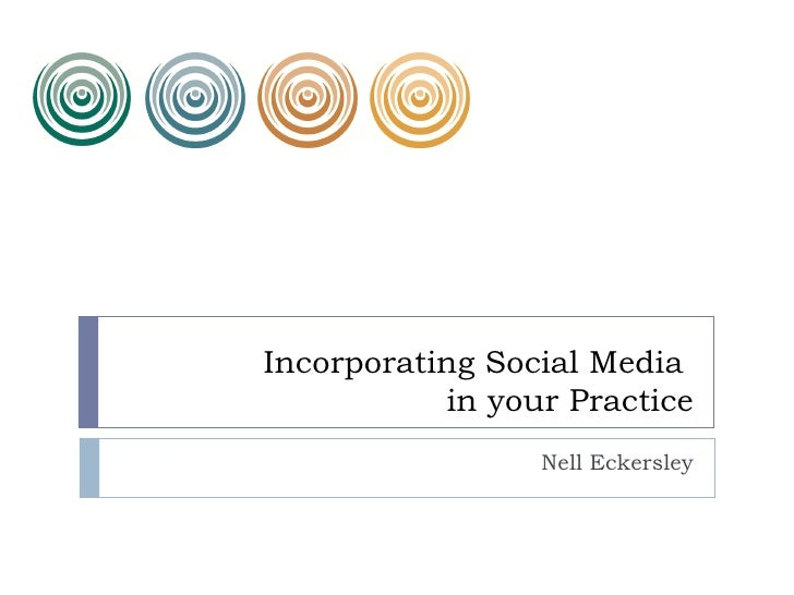 Incorporating Social Media           in your Practice                 Nell Eckersley