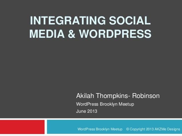 INTEGRATING SOCIALMEDIA & WORDPRESSAkilah Thompkins- RobinsonWordPress Brooklyn MeetupJune 2013WordPress Brooklyn Meetup ©...
