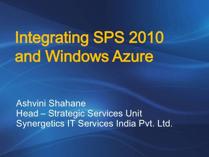 Integrating SPS 2010and Windows AzureAshvini ShahaneHead – Strategic Services UnitSynergetics IT Services India Pvt. Ltd.