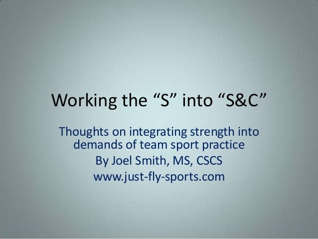 "Working the ""S"" into ""S&C""Thoughts on integrating strength into  demands of team sport practice     By Joel Smith, MS, CSC..."