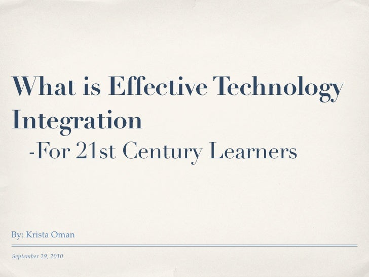 What is Effective Technology Integration      -For 21st Century Learners   By: Krista Oman  September 29, 2010
