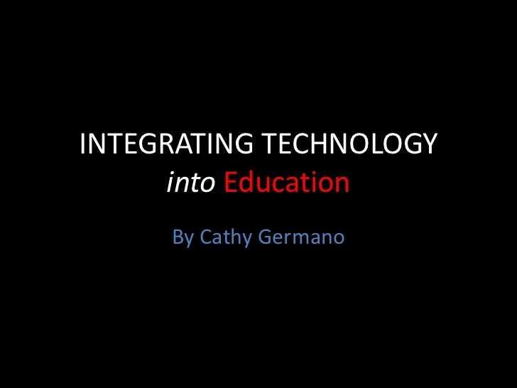 INTEGRATING TECHNOLOGY intoEducation<br />By Cathy Germano<br />