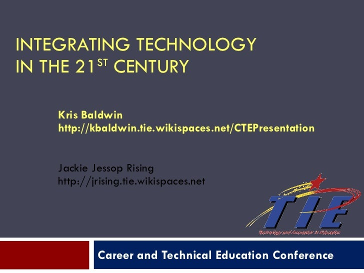 INTEGRATING TECHNOLOGY  IN THE 21 ST  CENTURY Career and Technical Education Conference Kris Baldwin  http://kbaldwin.tie....