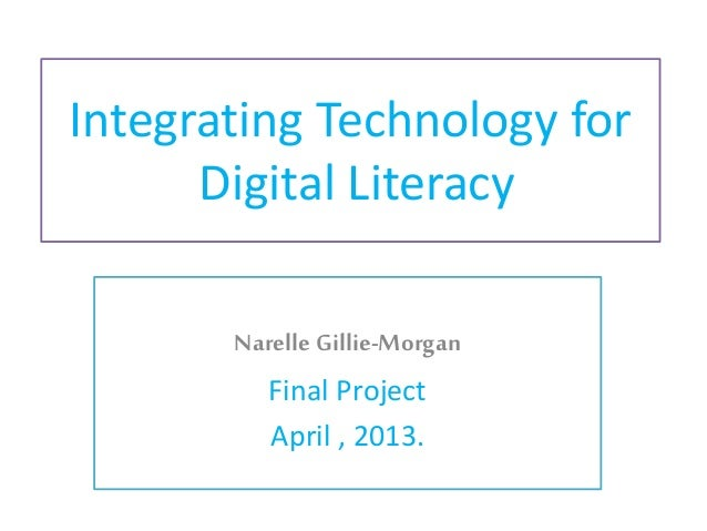 Integrating Technology for Digital Literacy Narelle Gillie-Morgan Final Project April , 2013.