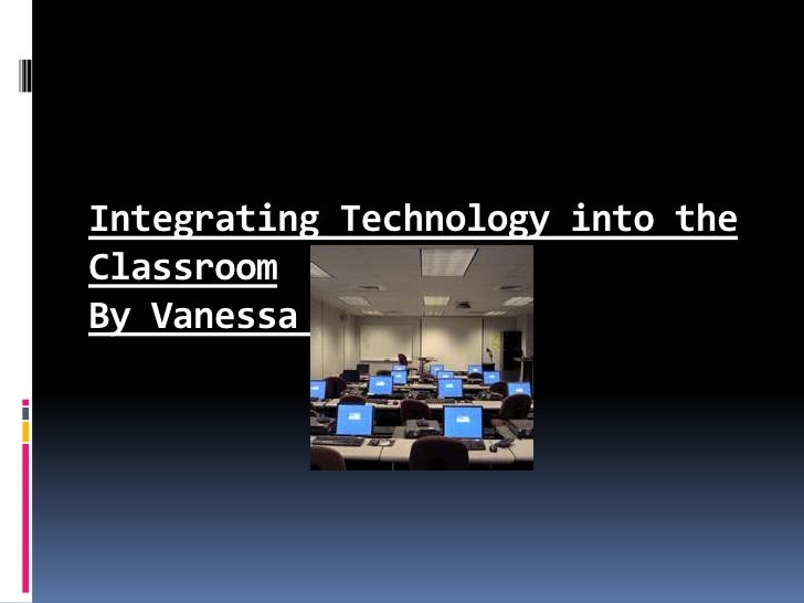 Integrating Technology into the Classroom By Vanessa Coleman<br />