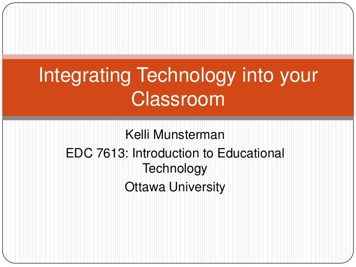 Integrating Technology into your           Classroom           Kelli Munsterman   EDC 7613: Introduction to Educational   ...
