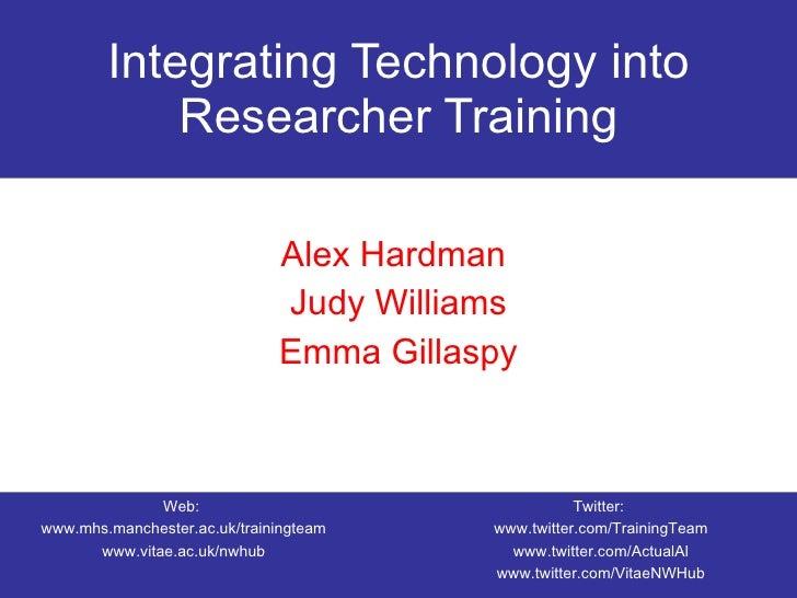 Integrating Technology into Researcher Training Alex Hardman  Judy Williams Emma Gillaspy Web:  www.mhs.manchester.ac.uk/t...