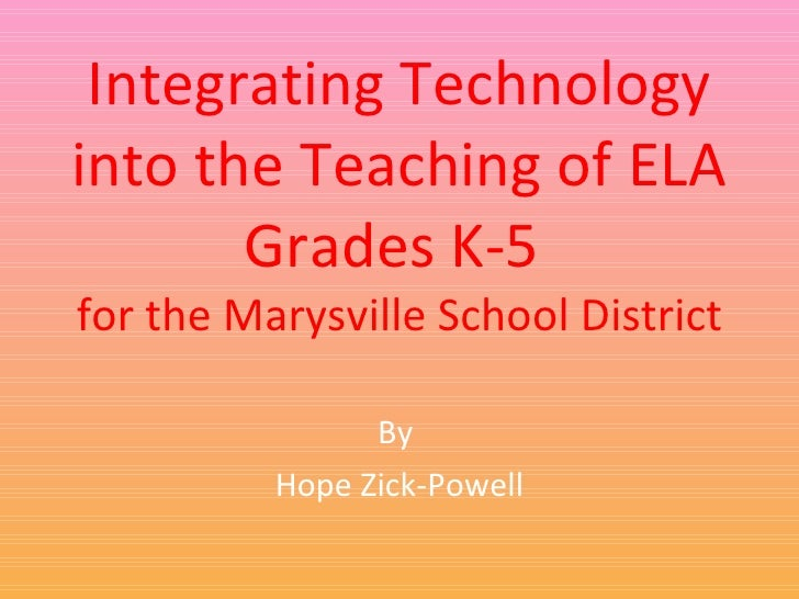 Integrating Technology into the Teaching of ELA Grades K-5  for the Marysville School District By  Hope Zick-Powell