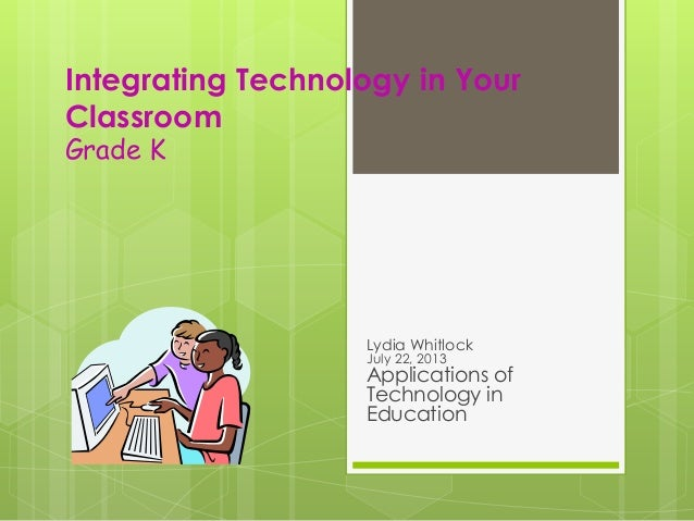 Integrating Technology in Your Classroom Grade K Lydia Whitlock July 22, 2013 Applications of Technology in Education