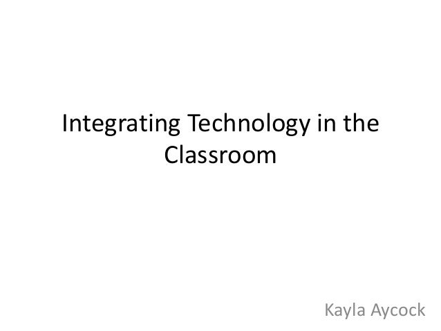 Integrating Technology in the Classroom  Kayla Aycock