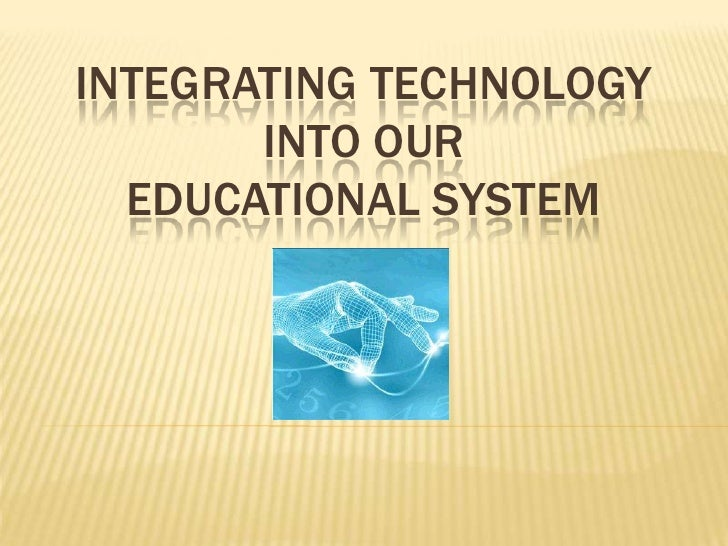 Integrating Technology into our  educational System<br />
