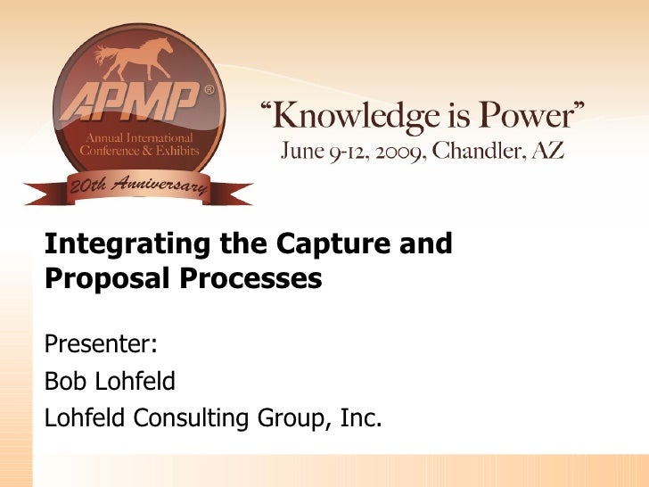 Integrating the Capture and  Proposal Processes Presenter: Bob Lohfeld Lohfeld Consulting Group, Inc.