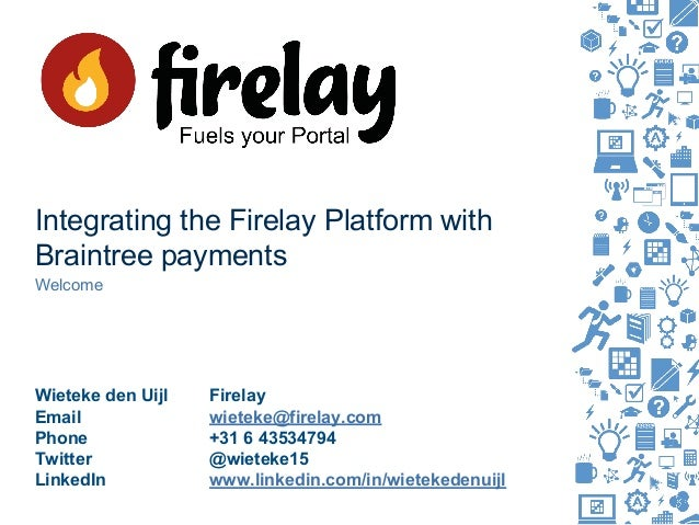 Integrating the Firelay Platform with Braintree payments Welcome Wieteke den Uijl Firelay Email wieteke@firelay.com Phone ...