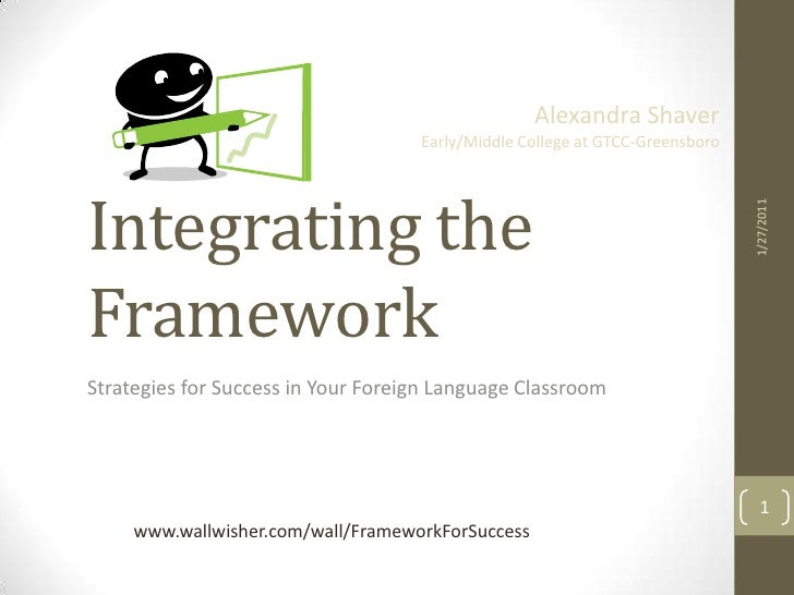 Integrating the Framework  <br />Strategies for Success in Your Foreign Language Classroom<br />1/26/2011<br />Alexandra S...